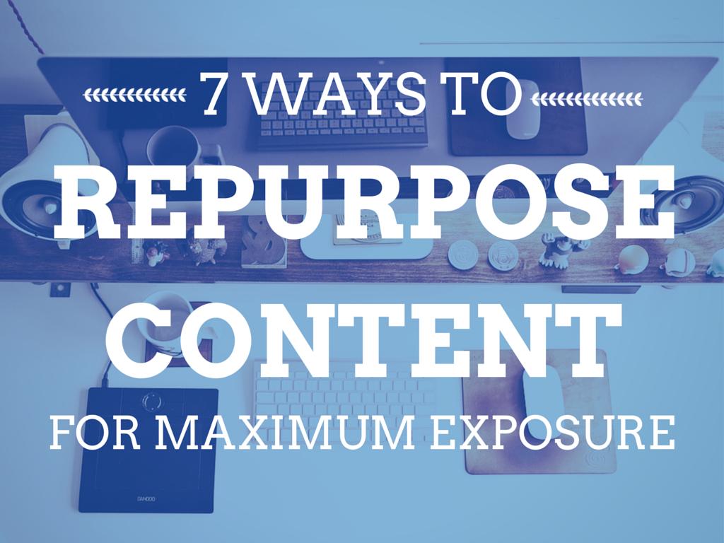 7 Ways to Repurpose Content for Maximum Exposure