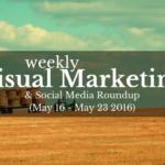 Visual Marketing and Social Media Roundup (May 16 – May 23 2016)