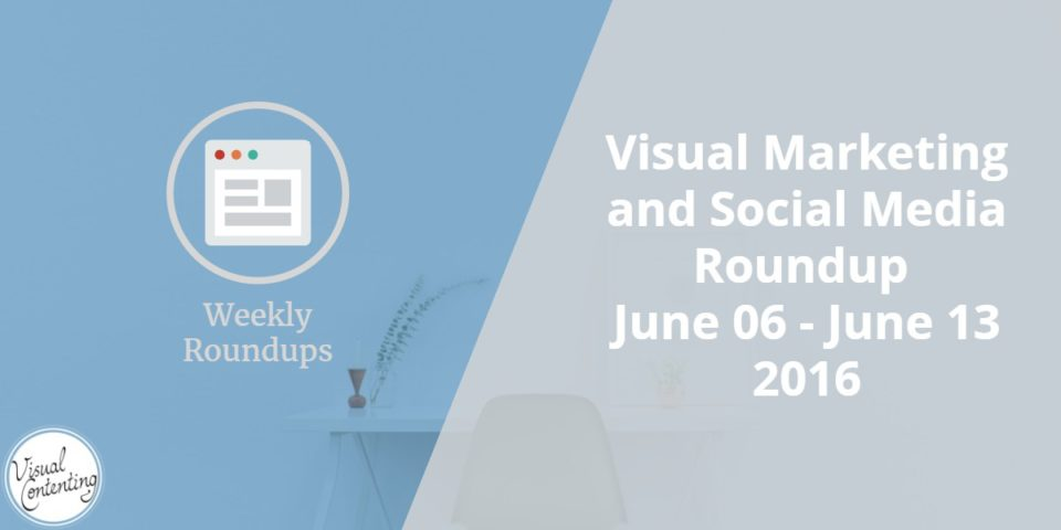 Visual Marketing and Social Media Roundup (June 06 – June 13 2016)