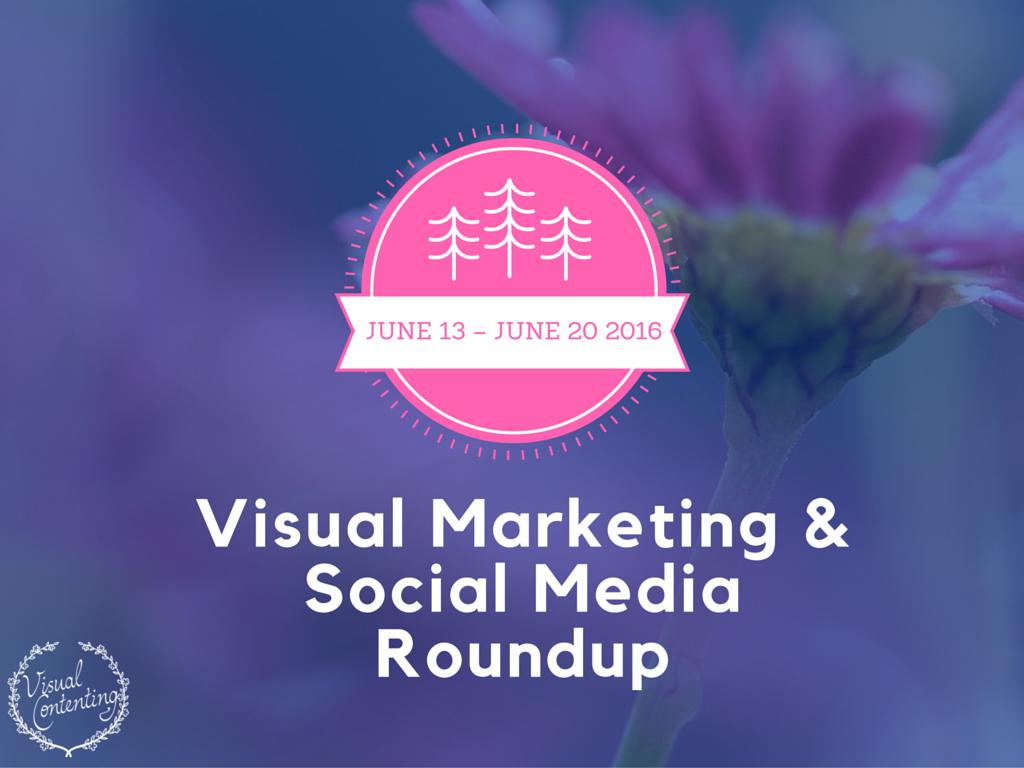 Visual Marketing and Social Media Roundup (June 13 – June 20 2016)