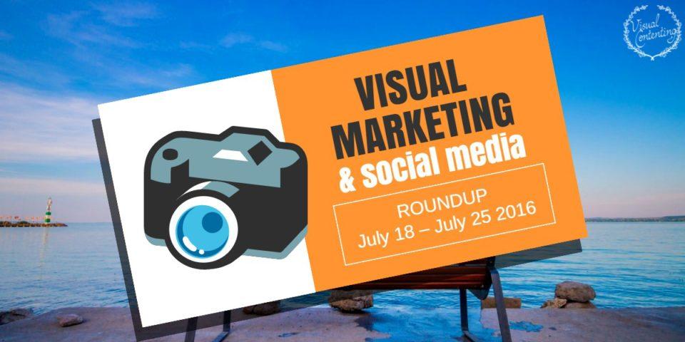 Visual Marketing and Social Media Roundup (July 18 – July 25 2016)