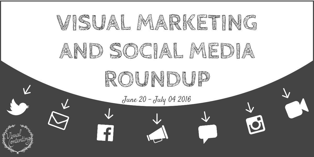 Visual Marketing and Social Media Roundup (June 20 – July 04 2016)