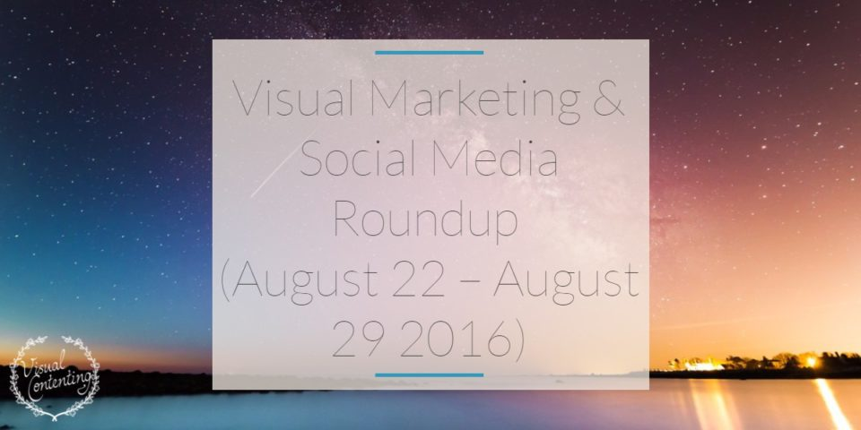 Visual Marketing and Social Media Roundup (August 22 – August 29 2016)