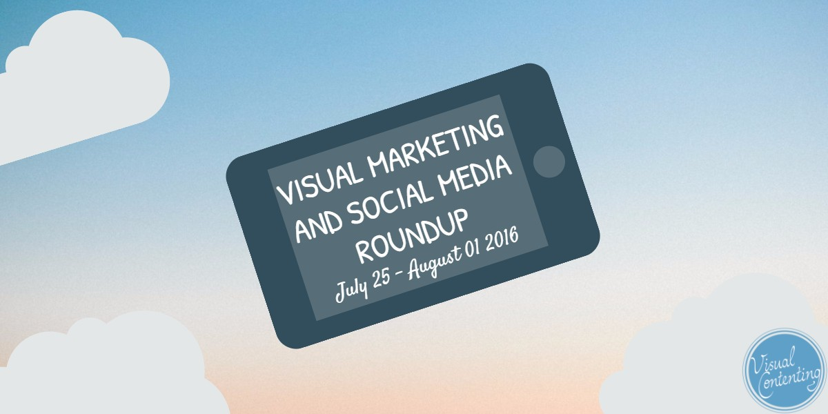 Visual marketing and social media roundup (July 25 - August 01 2016)