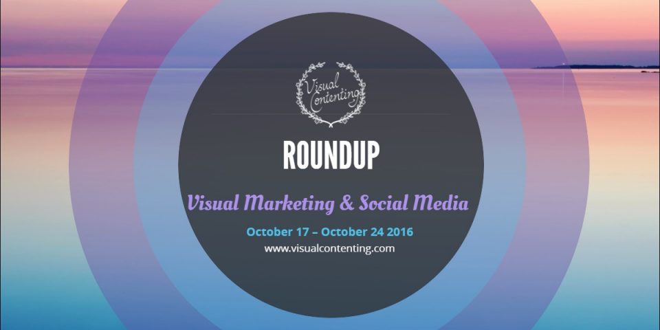 Visual Marketing and Social Media Roundup (October 17 – October 24 2016)