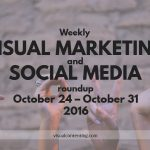 Visual Marketing and Social Media Roundup (October 24 – October 31 2016)