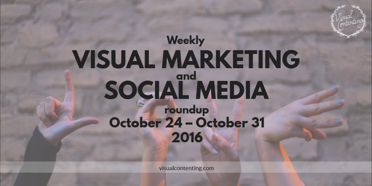 visual-marketing-and-social-media-roundup-october-24-october-31-2016