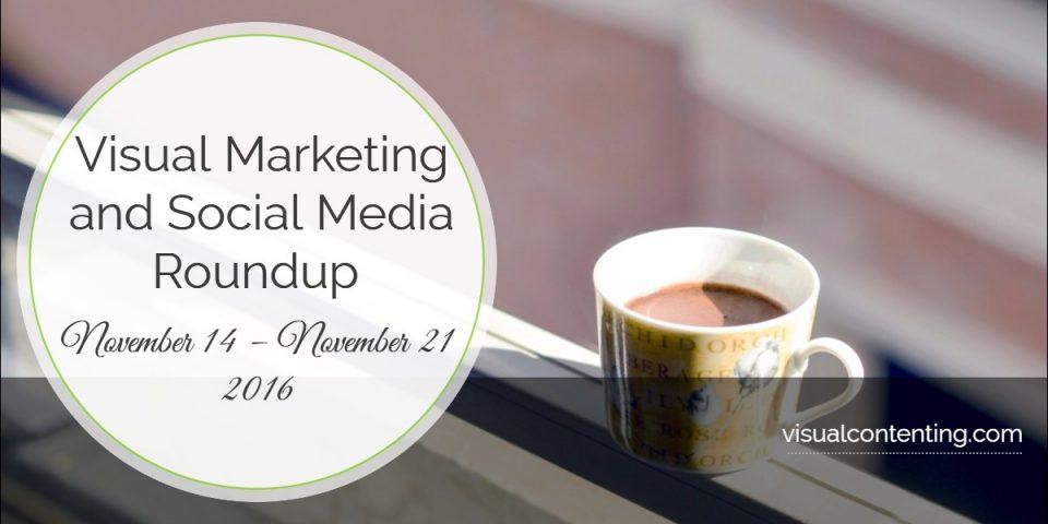 Visual Marketing and Social Media Roundup (November 14 – November 21 2016)