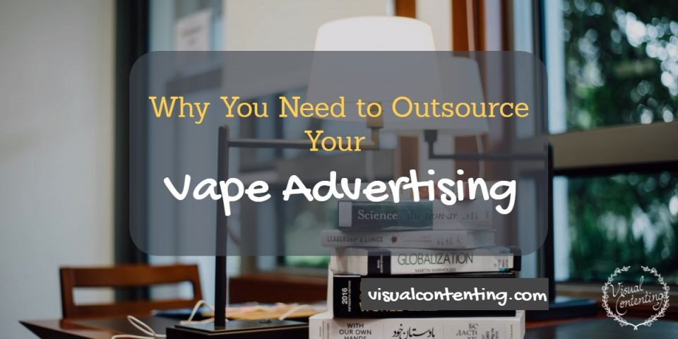 Why You Need to Outsource Your Vape Advertising