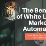 The Benefits of White Label Marketing Automation and How You Can Improve Your Business Revenue