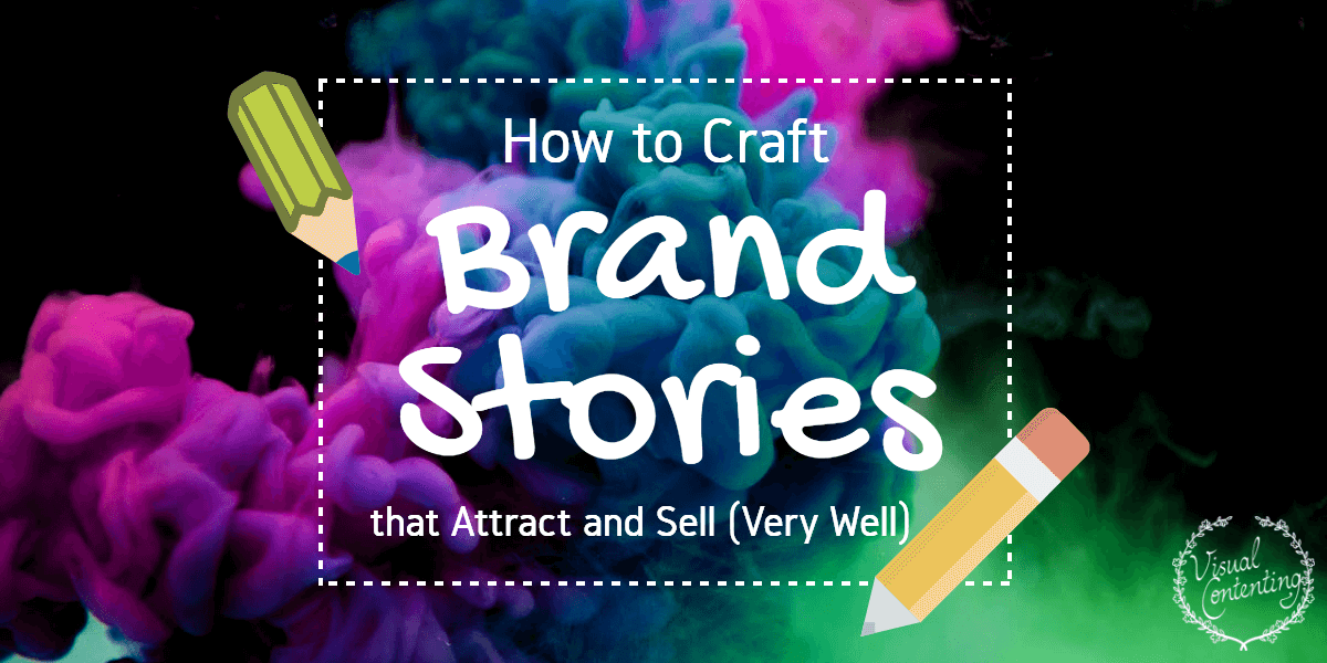 How to Craft Brand Stories that Attract and Sell (Very Well) - Visual Contenting